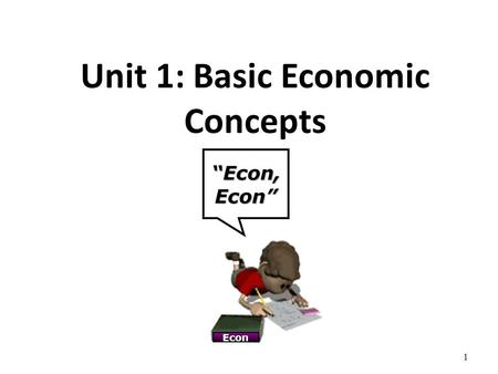 "Unit 1: Basic Economic Concepts ""Econ, Econ"" Econ 1."