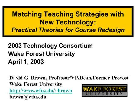 Matching Teaching Strategies with New Technology: Practical Theories for Course Redesign 2003 Technology Consortium Wake Forest University April 1, 2003.