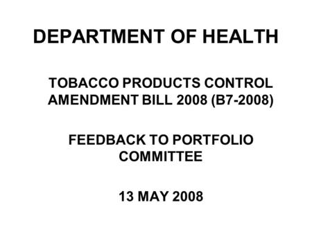 DEPARTMENT OF HEALTH TOBACCO PRODUCTS CONTROL AMENDMENT BILL 2008 (B7-2008) FEEDBACK TO PORTFOLIO COMMITTEE 13 MAY 2008.