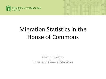 Migration Statistics in the House of Commons Oliver Hawkins Social and General Statistics.