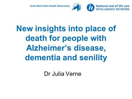 South West Public Health Observatory New insights into place of death for people with Alzheimer's disease, dementia and senility Dr Julia Verne.