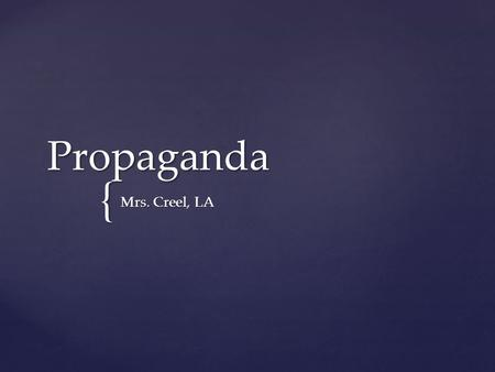 { Propaganda Mrs. Creel, LA.  Influencing the attitude of a population for a cause -- often lying by omission. What is propaganda?