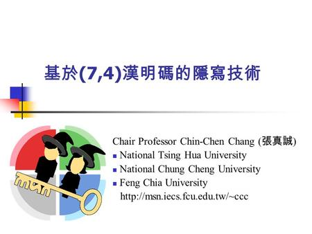 基於 (7,4) 漢明碼的隱寫技術 Chair Professor Chin-Chen Chang ( 張真誠 ) National Tsing Hua University National Chung Cheng University Feng Chia University