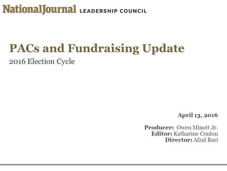 PACs and Fundraising Update 2016 Election Cycle April 13, 2016 Producer: Owen Minott Jr. Editor: Katharine Conlon Director: Afzal Bari.