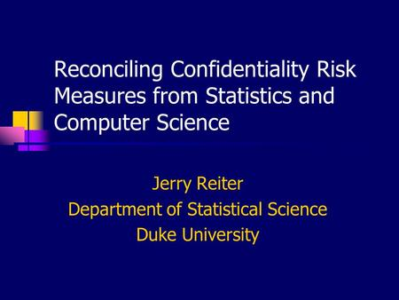 Reconciling Confidentiality Risk Measures from Statistics and Computer Science Jerry Reiter Department of Statistical Science Duke University.