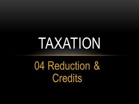 04 Reduction & Credits TAXATION. TAX REDUCTION Where the taxable income in a tax year, other than income on which the deduction of tax is final, does.