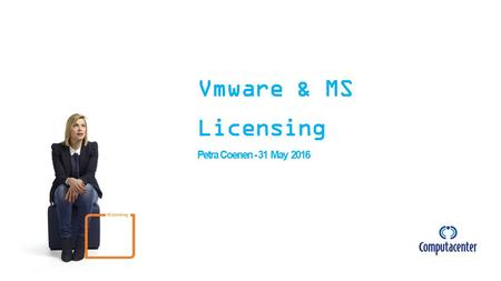 Vmware & MS Licensing Petra Coenen - 31 May 2016 # Licensing.