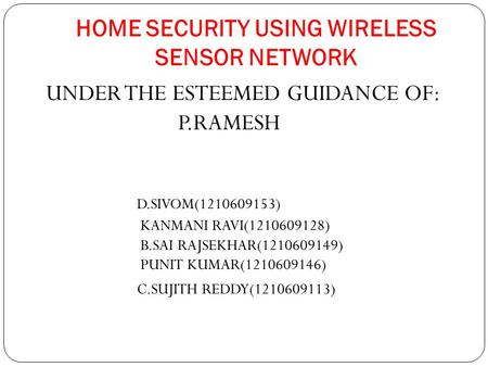 HOME SECURITY USING WIRELESS SENSOR NETWORK UNDER THE ESTEEMED GUIDANCE OF: P.RAMESH D.SIVOM(1210609153) KANMANI RAVI(1210609128) B.SAI RAJSEKHAR(1210609149)