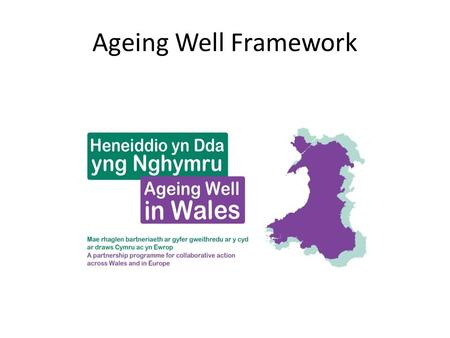 "Ageing Well Framework. Active Ageing ""….the process of optimising opportunities for health, participation and security in order to enhance quality of."