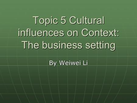 Topic 5 Cultural influences on Context: The business setting By Weiwei Li.