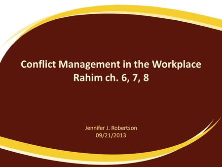 Conflict Management in the Workplace Rahim ch. 6, 7, 8 Jennifer J. Robertson 09/21/2013.