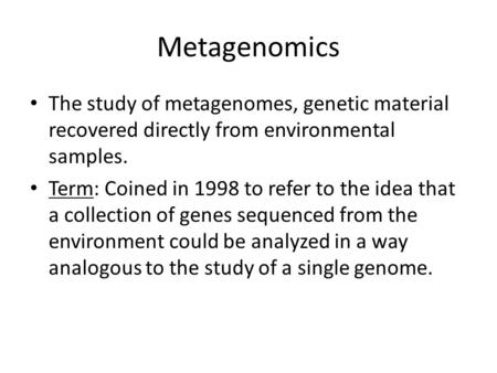 Metagenomics The study of metagenomes, genetic material recovered directly from environmental samples. Term: Coined in 1998 to refer to the idea that a.