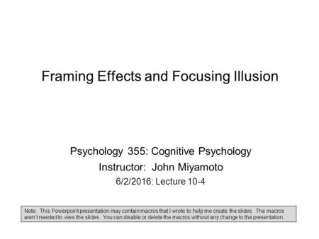 Framing Effects and Focusing Illusion Psychology 355: Cognitive Psychology Instructor: John Miyamoto 6/2/2016: Lecture 10-4 Note: This Powerpoint presentation.