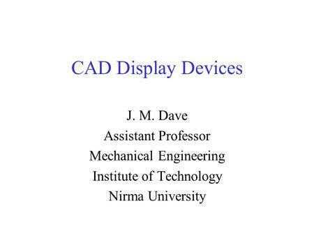 CAD Display Devices J. M. Dave Assistant Professor Mechanical Engineering Institute of Technology Nirma University.