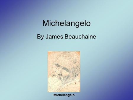 Michelangelo By James Beauchaine Michelangelo. Background Michelangelo's artistic talent was discovered at age 13. –His talent was discovered at Lorenzo.