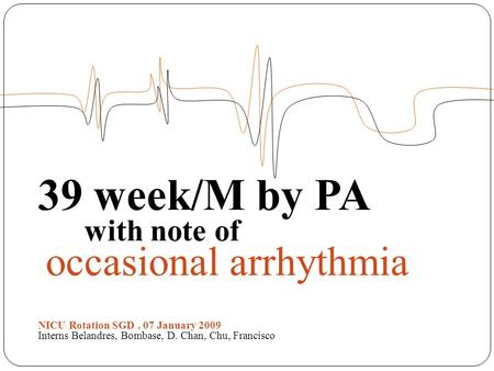 39 week/M by PA with note of occasional arrhythmia NICU Rotation SGD. 07 January 2009 Interns Belandres, Bombase, D. Chan, Chu, Francisco.