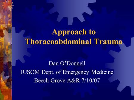 Approach to Thoracoabdominal Trauma Dan O'Donnell IUSOM Dept. of Emergency Medicine Beech Grove A&R 7/10/07.