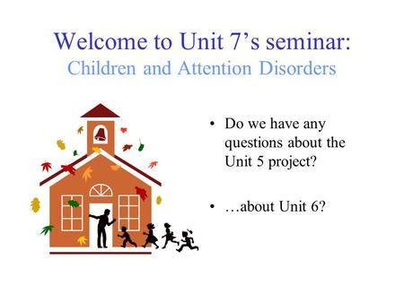 Welcome to Unit 7's seminar: Children and Attention Disorders Do we have any questions about the Unit 5 project? …about Unit 6?
