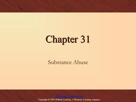 Delmar Learning Copyright © 2003 Delmar Learning, a Thomson Learning company Chapter 31 Substance Abuse.