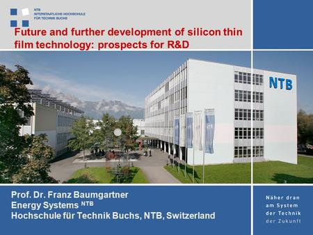 Prof. Dr. Franz Baumgartner Energy Systems NTB Hochschule für Technik Buchs, NTB, Switzerland Future and further development of silicon thin film technology: