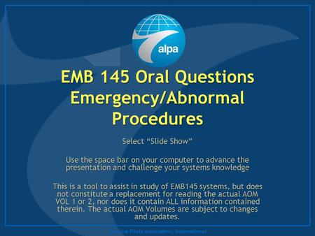 "Air Line Pilots Association, International EMB 145 Oral Questions Emergency/Abnormal Procedures Select ""Slide Show"" Use the space bar on your computer."