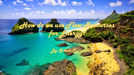 How do we use Flow Resources for Energy? By: Siham Srour.