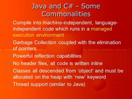 Java and C# - Some Commonalities Compile into machine-independent, language- independent code which runs in a managed execution environment Garbage Collection.