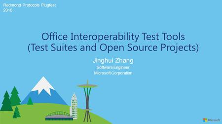 Redmond Protocols Plugfest 2016 Jinghui Zhang Office Interoperability Test Tools (Test Suites and Open Source Projects) Software Engineer Microsoft Corporation.