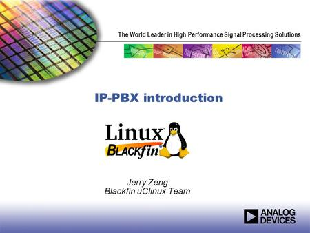 The World Leader in High Performance Signal Processing Solutions IP-PBX introduction Jerry Zeng Blackfin uClinux Team.