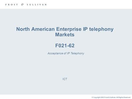 © Copyright 2003 Frost & Sullivan. All Rights Reserved. North American Enterprise IP telephony Markets F021-62 ICT Acceptance of IP Telephony.