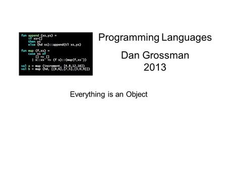 Programming Languages Dan Grossman 2013 Everything is an Object.