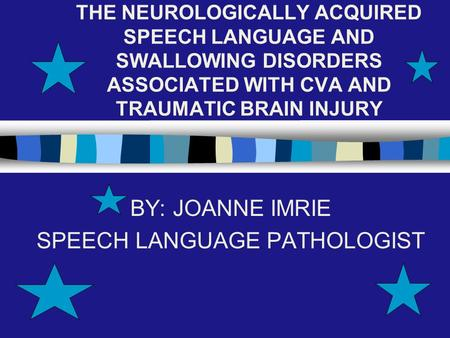 THE NEUROLOGICALLY ACQUIRED SPEECH LANGUAGE AND SWALLOWING DISORDERS ASSOCIATED WITH CVA AND TRAUMATIC BRAIN INJURY BY: JOANNE IMRIE SPEECH LANGUAGE PATHOLOGIST.
