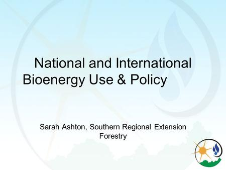 National and International Bioenergy Use & Policy Sarah Ashton, Southern Regional Extension Forestry.