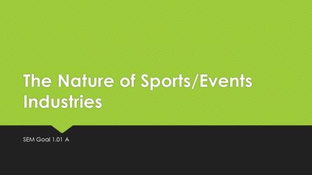 The Nature of Sports/Events Industries SEM Goal 1.01 A.