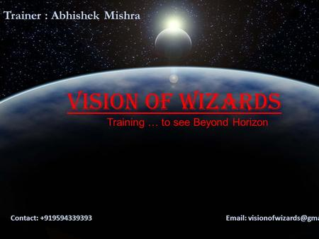 Vision Of Wizards Training … to see Beyond Horizon Contact: +919594339393   Trainer : Abhishek Mishra.