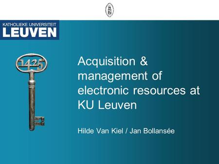 Acquisition & management of electronic resources at KU Leuven Hilde Van Kiel / Jan Bollansée.