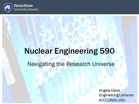 Nuclear Engineering 590 Navigating the Research Universe Angela Davis Engineering Librarian