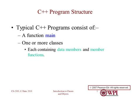 Introduction to Classes and Objects CS-2303, C-Term 20101 C++ Program Structure Typical C++ Programs consist of:– main –A function main –One or more classes.