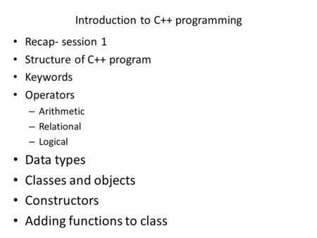 Introduction to C++ programming Recap- session 1 Structure of C++ program Keywords Operators – Arithmetic – Relational – Logical Data types Classes and.