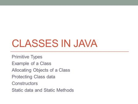 CLASSES IN JAVA Primitive Types Example of a Class Allocating Objects of a Class Protecting Class data Constructors Static data and Static Methods.