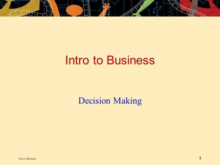 Intro to Business 1 Decision Making. Intro to Business 2 LEARNING OUTLINE The Decision-Making Process –Define decision and the decision-making process.