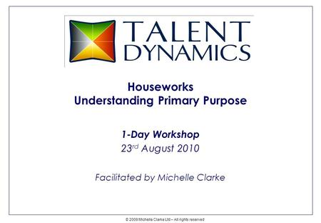 Houseworks Understanding Primary Purpose 1-Day Workshop 23 rd August 2010 Facilitated by Michelle Clarke © 2009 Michelle Clarke Ltd – All rights reserved.