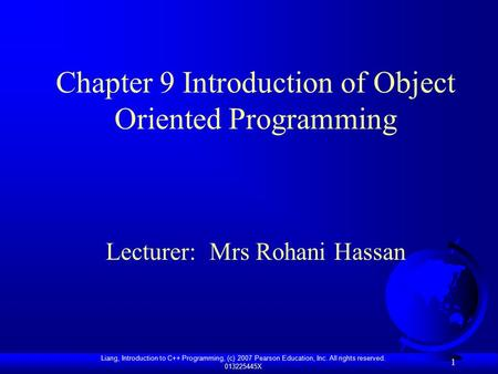 Liang, Introduction to C++ Programming, (c) 2007 Pearson Education, Inc. All rights reserved. 013225445X 1 Chapter 9 Introduction of Object Oriented Programming.