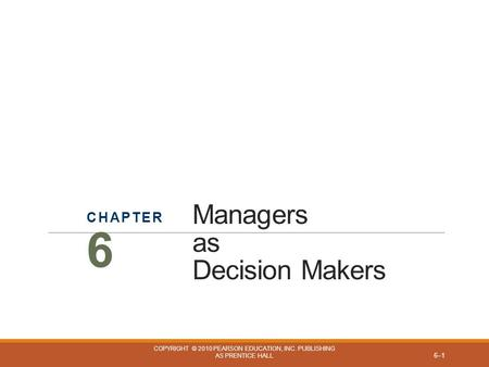Managers as Decision Makers CHAPTER 6 COPYRIGHT © 2010 PEARSON EDUCATION, INC. PUBLISHING AS PRENTICE HALL 6–1.