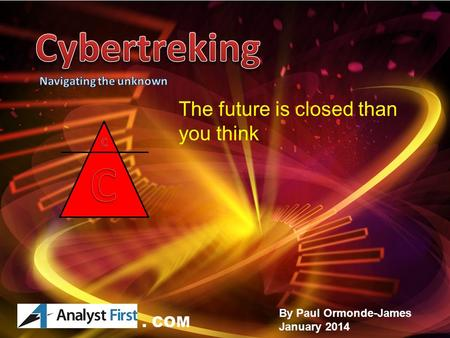 Paul Ormonde-James 2014 CYBERTREKING.COM By Paul Ormonde-James January 2014 The future is closed than you think. COM.
