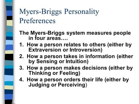 Myers-Briggs Personality Preferences The Myers-Briggs system measures people in four areas…. 1. How a person relates to others (either by Extraversion.