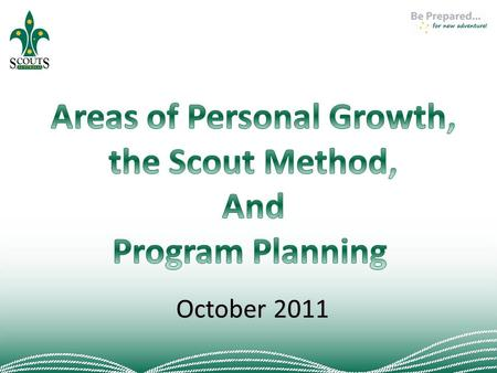 October 2011. YOUTH PROGRAM IN SCOUTING – What's it all about? WHY? Improve program and retention Refocus educational outcomes Help improve leader life.