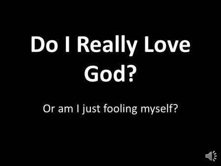 Do I Really Love God? Or am I just fooling myself?