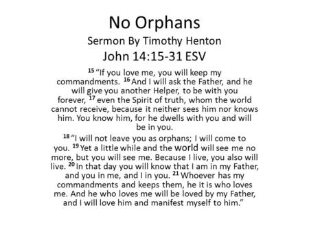 "No Orphans Sermon By Timothy Henton John 14:15-31 ESV 15 ""If you love me, you will keep my commandments. 16 And I will ask the Father, and he will give."