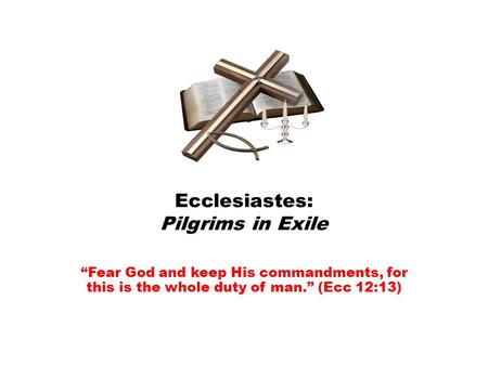 "Ecclesiastes: Pilgrims in Exile ""Fear God and keep His commandments, for this is the whole duty of man."" (Ecc 12:13)"